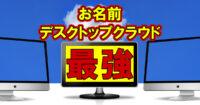 お名前デスクトップクラウド最強説