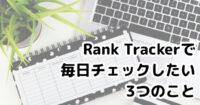Rank Trackerで毎日チェックしたい3つの項目